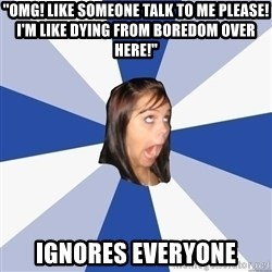 """Annoying Facebook Girl - """"OMG! LIKE SOMEONE TALK TO ME PLEASE! I'M Like DYING FROM BOREDOM OVER HERE!"""" Ignores Everyone"""