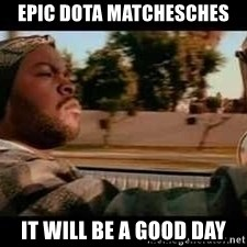 It was a good day - EPIC DOTA MATCHESCHES IT WILL BE A GOOD DAY
