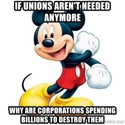 mickey mouse - If Unions Aren't needed anymore Why are corporations spending billions to destroy them
