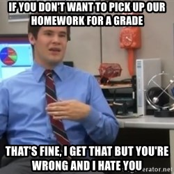 Workaholics Adam - If you don't want to pick up our homework for a Grade That's Fine, I get thAt but you're wrong and I hate you