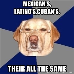 Racist Dawg - mexican's, latino's,cuban's. their all the same