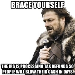 Winter is Coming - Brace yourself The IRS is processing tax refunds so people will blow their cash in days