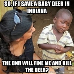 So You're Telling me - So, if I save a baby deer in Indiana The DNR will Fine me and Kill the deer?