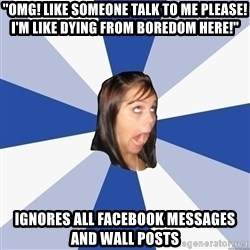 """Annoying Facebook Girl - """"OMG! Like Someone Talk to me please! I'm Like dying from boredom Here!"""" Ignores all Facebook messages and wall posts"""