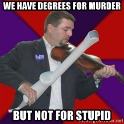 FiddlingRapert - We have degrees for Murder but not for stupid