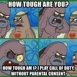 How tough are you - how tough are you? How tough am I? I play call of duty, without parental consent.