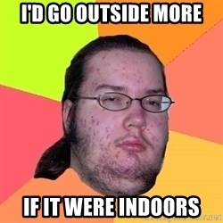 gordo granudo - I'd go outside more If it were indoors
