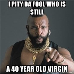 Mr T Fool - i pity da fool who is still a 40 year old virgin
