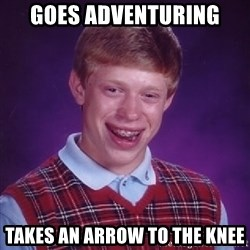 Bad Luck Brian - goes adventuring takes an arrow to the knee