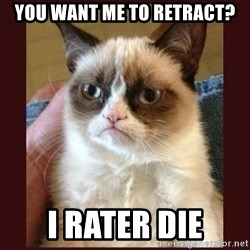Tard the Grumpy Cat - you want me to retract? I rater die