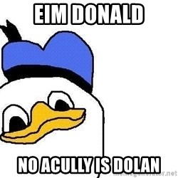 Dolan duck - EIM DONALD NO ACULLY IS DOLAN