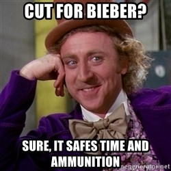 Willy Wonka - Cut for bieber? sure, it safes time and ammunition