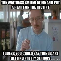 Pretty serious - THe waitress smiled at me and put a heart on the RECEIPT  I guess you could say things are getting pretty serious
