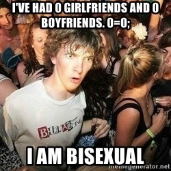 -Sudden Clarity Clarence - I've had 0 girlfriends and 0 boyfriends. 0=0; I am bisexual