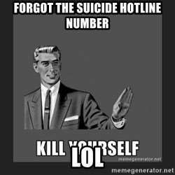 kill yourself guy - forgot the suicide hotline number                                                           lol