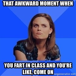 Socially Awkward Brennan - THAT AWKWARD MOMENT WHEN  YOU FART IN CLASS AND YOU'RE LIKE, COME ON