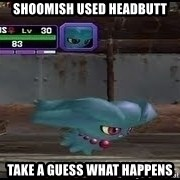 MISDREAVUS - Shoomish Used headbutt take a guess what happens
