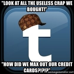 "Scumblr - ""LOOK AT ALL THE USELESS CRAP WE BOUGHT!"" ""HOW DID WE MAX OUT OUR CREDIT CARDS?!?!?"""