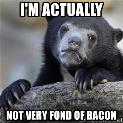 Confession Bear - I'm actually  not very fond of bacon