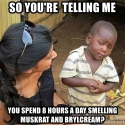 skeptical black kid - So you're  telling me you spend 8 hours a day smelling muskrat and brylcream?