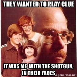 Vengeance Dad - they wanted to play clue it was me, with the shotgun, in their faces