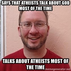 Asshole Christian missionary - says that atheists talk about god most of the time talks about atheists most of the time