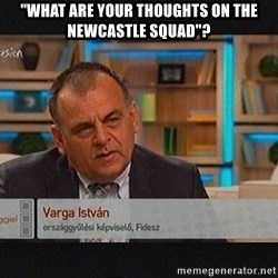 """vargaistvan - """"WHAT ARE YOUR THOUGHTS ON THE NEWCASTLE SQUAD""""?"""
