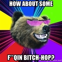 Party Bear - How about some f**qin bitch-hop?