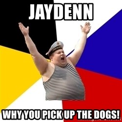 Patriot - JAYDENN WHY YOU PICK UP THE DOGS!