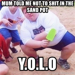 American Fat Kid - MUM TOLD ME NOT TO SHIT IN THE SAND POT Y.O.L.O