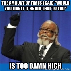 "Too damn high - The AMOUNT of times I said ""would you like it if he did that to you""  is too damn high"