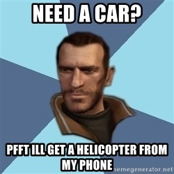 Niko - NEED A CAR? PFFT ILL GET A HELICOPTER FROM MY PHONE