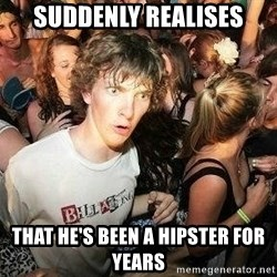 -Sudden Clarity Clarence - suddenly realises that he's been a hipster for years