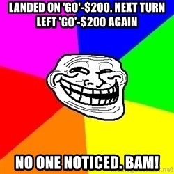 Trollface - landed on 'go'-$200. next turn left 'go'-$200 again no one noticed. bam!