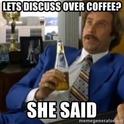 That escalated quickly-Ron Burgundy - LETS DISCUSS OVER COFFEE? SHE SAID