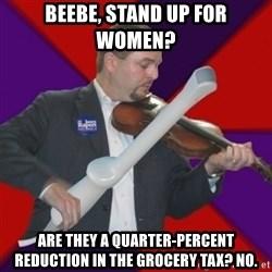 FiddlingRapert - Beebe, Stand up for women? Are they a quarter-percent reduction in the grocery tax? No.