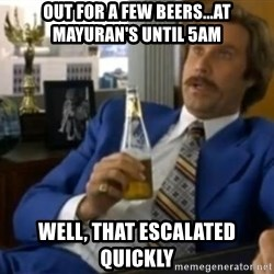 That escalated quickly-Ron Burgundy - Out for a few beers...At Mayuran's until 5am Well, that escalated quickly
