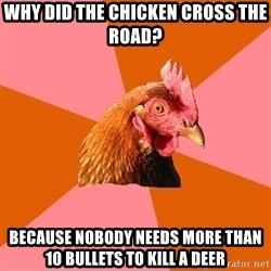 Anti Joke Chicken - why did the chicken cross the road? because nobody needs more than 10 bullets to kill a deer
