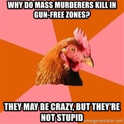 Anti Joke Chicken - Why do mass murderers kill in gun-free zones? they may be crazy, but they're not stupid