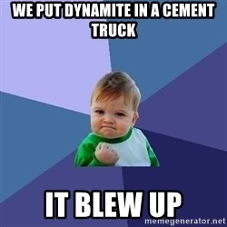 Success Kid - we put dynamite in a cement truck it blew up