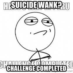 Challenge completed - SUIcide wank? Challenge Completed