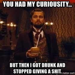 you had my curiosity dicaprio - You had my curiousity... but then i got drunk and stopped giving a shit.