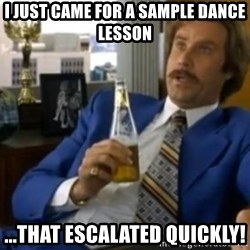 That escalated quickly-Ron Burgundy - I just came for a sample dance lesson ...that escalated quickly!