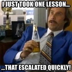 That escalated quickly-Ron Burgundy - I just took one lesson... ...that escalated quickly!