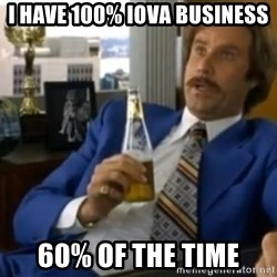 That escalated quickly-Ron Burgundy - I have 100% IOVA Business 60% of the time