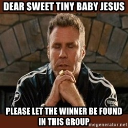 Dear sweet tiny baby Jesus - Dear sweet tiny baby jesus please let the winner be found in this group