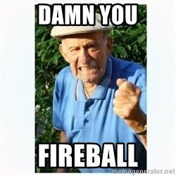 Old Man Shaking FIst  - Damn you Fireball
