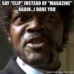 "SAY IT AGAIN I DARE YOU! - Say ""clip"" instead of ""magazine"" again...I dare you"
