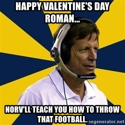 Idiot Football Coach - happy valentine's day roman... norv'll teach you how to throw that football.