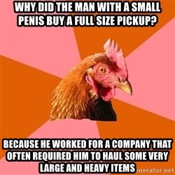 Anti Joke Chicken - why did the man with a small penis buy a full size pickup? because he worked for a company that often required him to haul some very large and heavy items